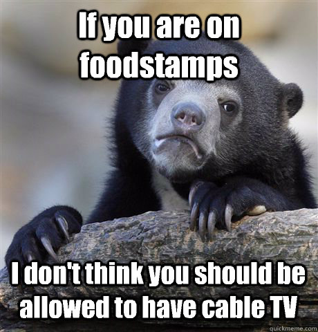 if you are on foodstamps i dont think you should be allowed - Confession Bear
