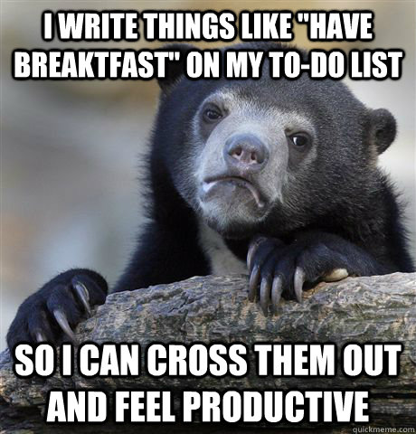 i write things like have breaktfast on my todo list so i  - confessionbear
