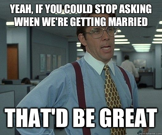 Yeah if you could stop asking when were getting married That - Lumbergh