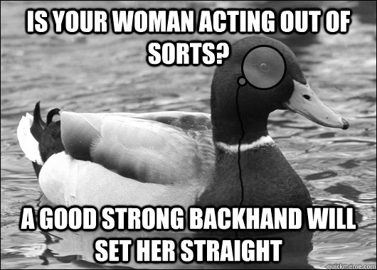 is your woman acting out of sorts a good strong backhand wi - Outdated Advice Mallard