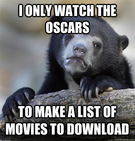 i only watch the oscars to make a list of movies to download - Confession Bear