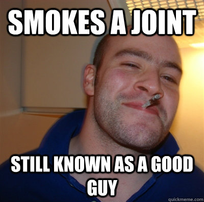 smokes a joint still known as a good guy - GoodGuyGreg