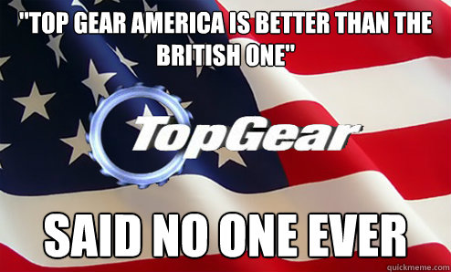 top gear america is better than the british one said no on -