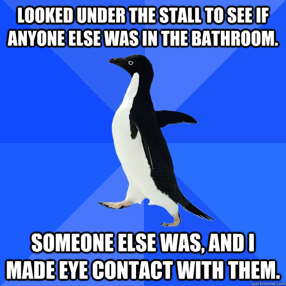 looked under the stall to see if anyone else was in the bath - Socially Awkward Penguin