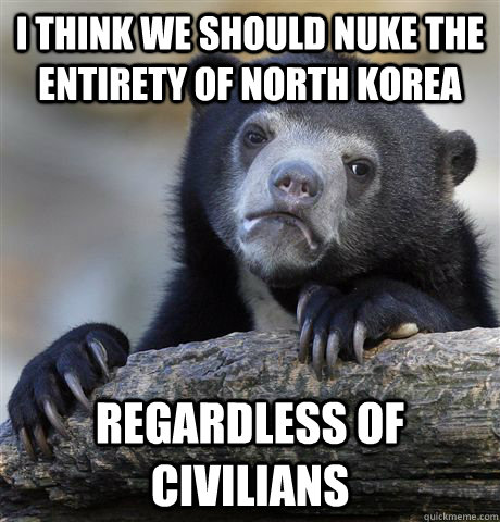i think we should nuke the entirety of north korea regardles - Confession Bear