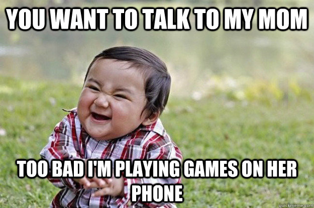 you want to talk to my mom too bad im playing games on her  - Evil Baby