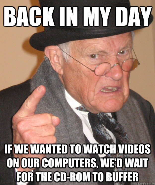 back in my day if we wanted to watch videos on our computers - Angry Old Man