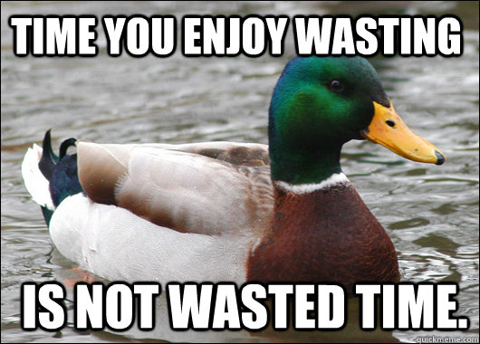 time you enjoy wasting is not wasted time  - Actual Advice Mallard