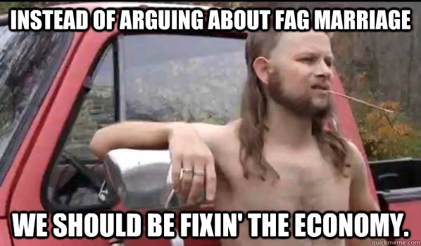 instead of arguing about fag marriage we should be fixin th - Almost Politically Correct Redneck