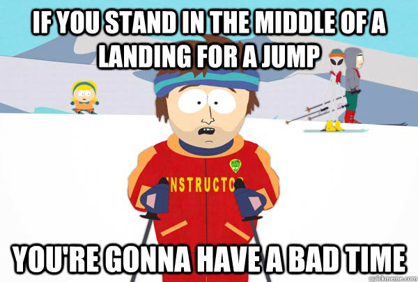 if you stand in the middle of a landing for a jump youre go - Super Cool Ski Instructor