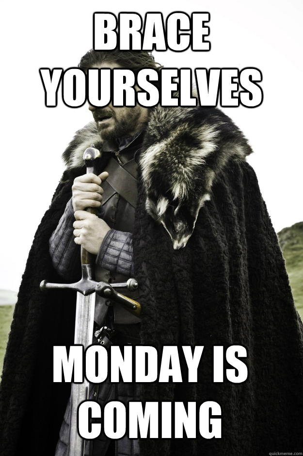 brace yourselves monday is coming - Winter is coming