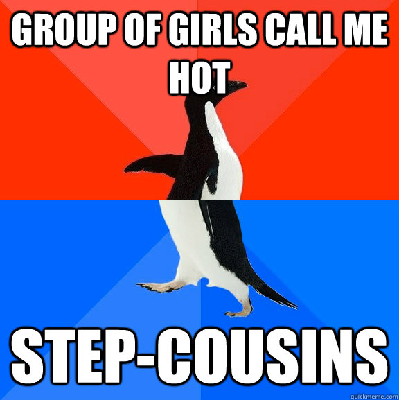group of girls call me hot stepcousins  - Socially Awesome Awkward Penguin