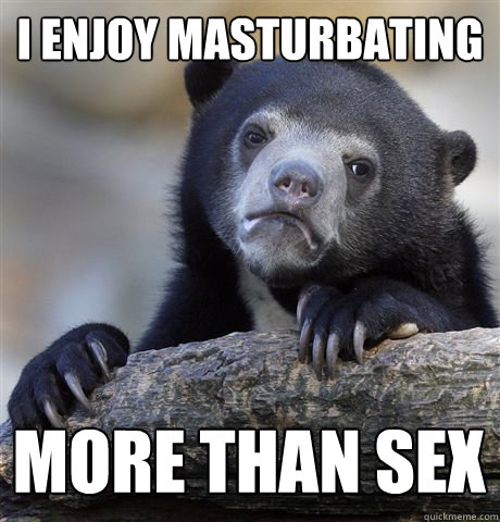 i enjoy masturbating more than sex  - Confession Bear