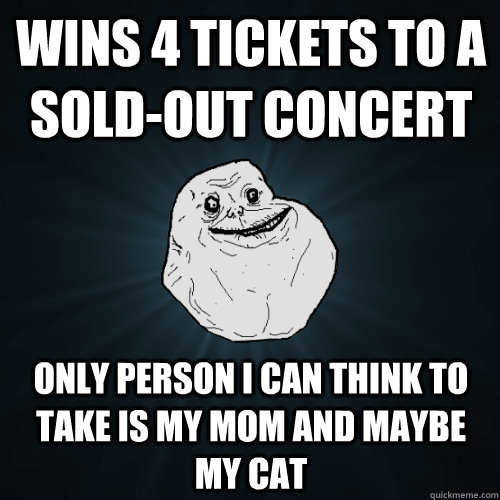wins 4 tickets to a soldout concert only person i can think - Forever Alone