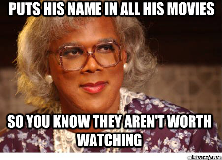 puts his name in all his movies so you know they arent wort - tylerperry