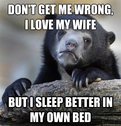 dont get me wrong i love my wife but i sleep better in my  - Confession Bear