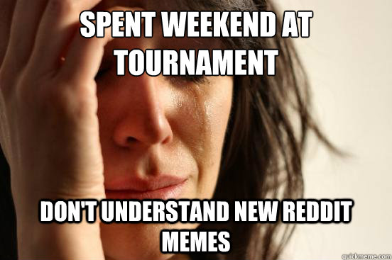 spent weekend at tournament dont understand new reddit meme - First World Problems