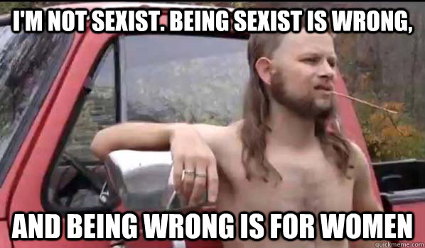 im not sexist being sexist is wrong and being wrong is fo - Almost Politically Correct Redneck