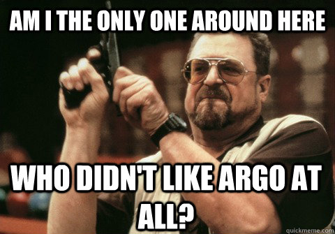 am i the only one around here who didnt like argo at all - Am I the only one