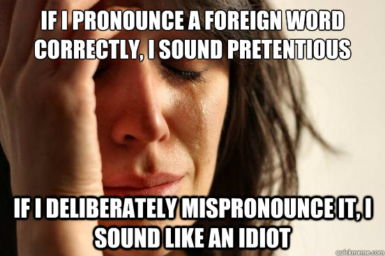 if i pronounce a foreign word correctly i sound pretentious - First World Problems