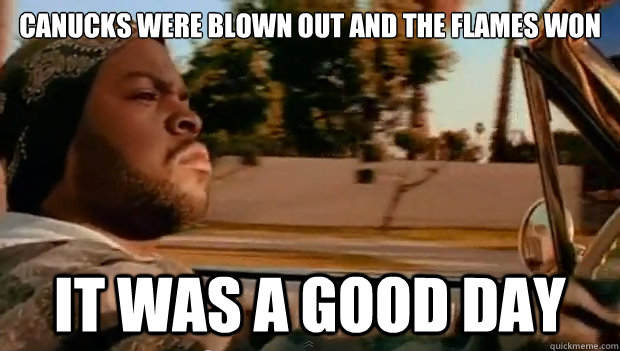 canucks were blown out and the flames won it was a good day - Today was a good day