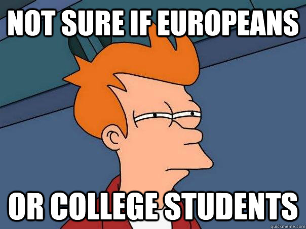 not sure if europeans or college students - Futurama Fry