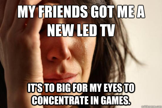 my friends got me a new led tv its to big for my eyes to co - First World Problems