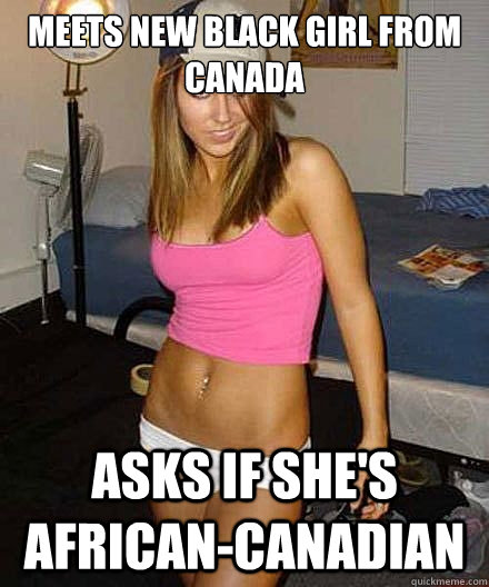 meets new black girl from canada asks if shes africancanad - Scumbag girl