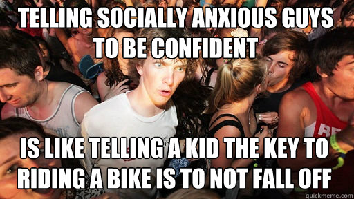 telling socially anxious guys to be confident is like tellin - Sudden Clarity Clarence