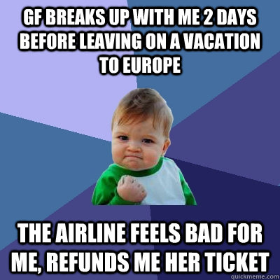 gf breaks up with me 2 days before leaving on a vacation to  - Success Kid