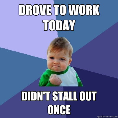 drove to work today didnt stall out once - Success Kid