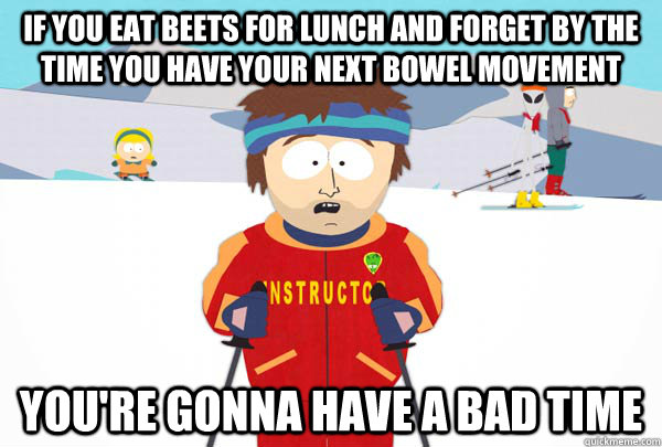 if you eat beets for lunch and forget by the time you have y - Super Cool Ski Instructor
