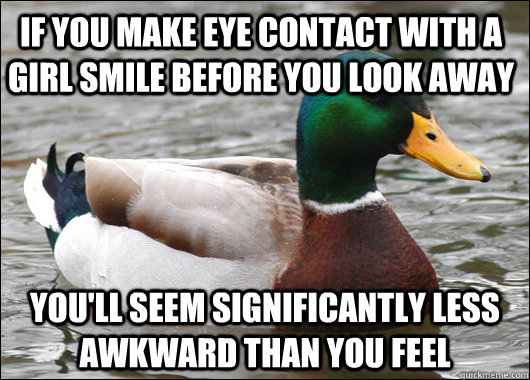 if you make eye contact with a girl smile before you look aw - Actual Advice Mallard