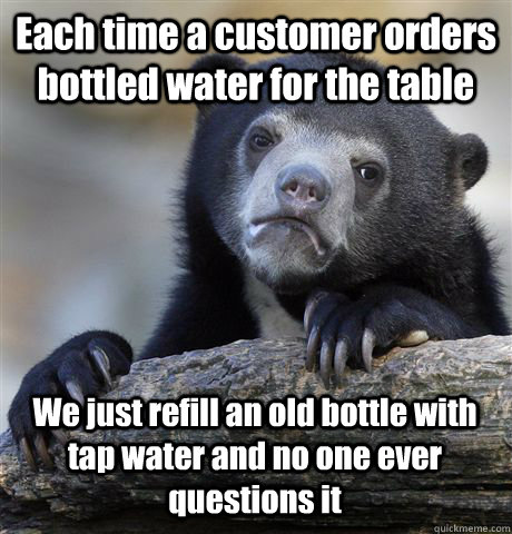 each time a customer orders bottled water for the table we j - Confession Bear
