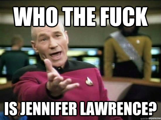who the fuck is jennifer lawrence  - Annoyed Picard HD