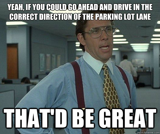 yeah if you could go ahead and drive in the correct directi - Lumbergh
