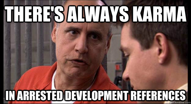theres always karma in arrested development references -