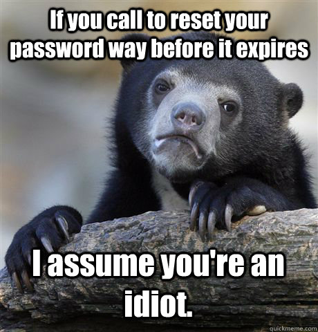 if you call to reset your password way before it expires i a - Confession Bear
