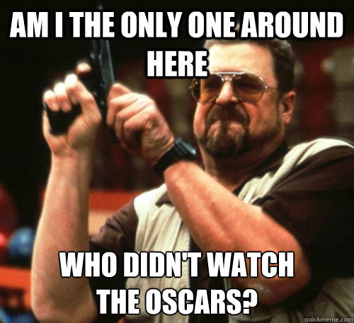am i the only one around here who didnt watch the oscars - Am I The Only One Around Here