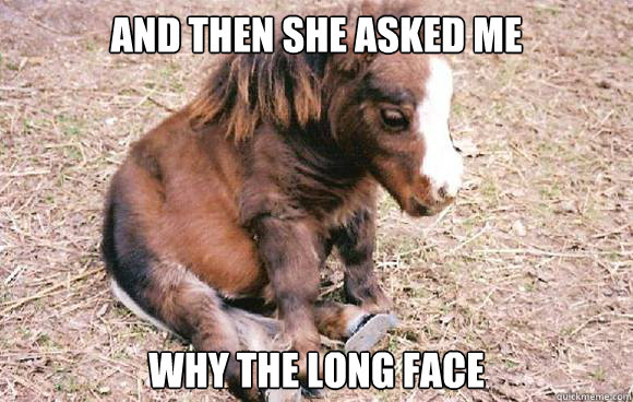 and then she asked me why the long face -
