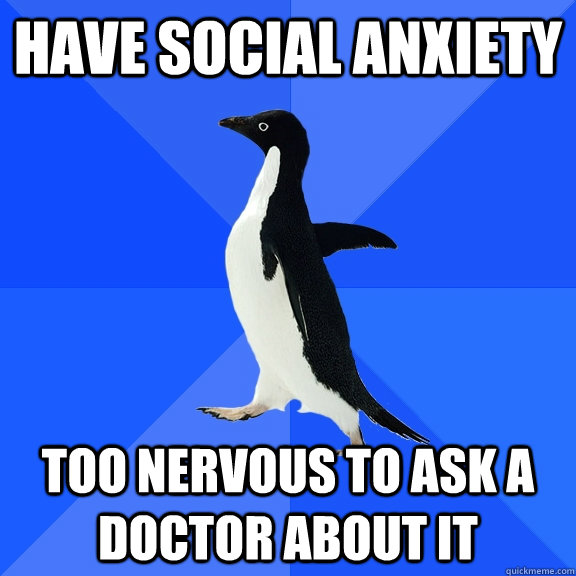 have social anxiety too nervous to ask a doctor about it - Socially Awkward Penguin