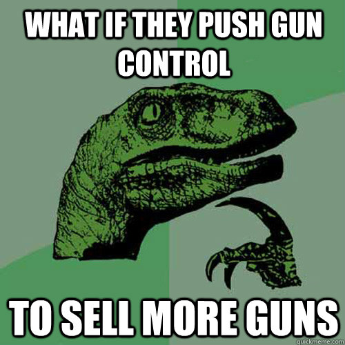 what if they push gun control to sell more guns - Philosoraptor