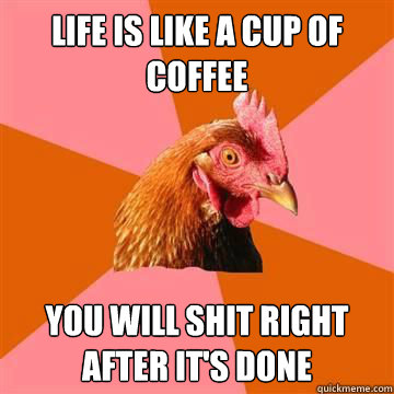life is like a cup of coffee you will shit right after its  - Anti-Joke Chicken