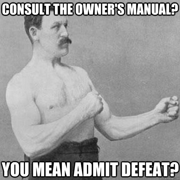 consult the owners manual you mean admit defeat - overly manly man