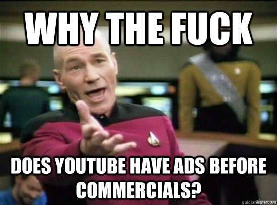 why the fuck does youtube have ads before commercials - Annoyed Picard HD