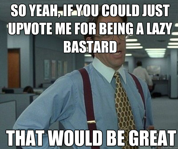 so yeah if you could just upvote me for being a lazy bastar - that would be great