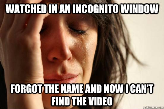 watched in an incognito window forgot the name and now i can - First World Problems