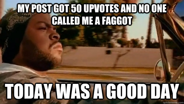 my post got 50 upvotes and no one called me a faggot today w - Today was a good day