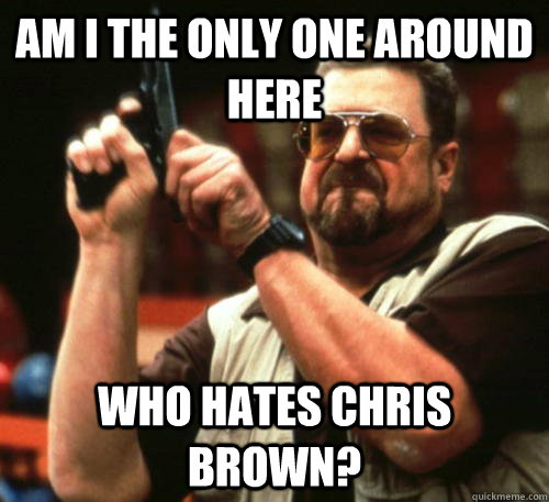 am i the only one around here who hates chris brown - Am I The Only One Around Here