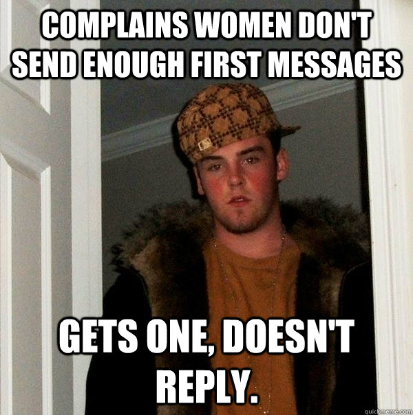 complains women dont send enough first messages gets one d - Scumbag Steve